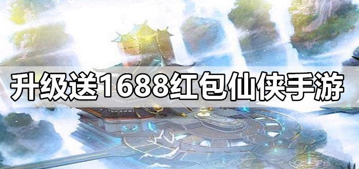 升级送1688红包仙侠手游