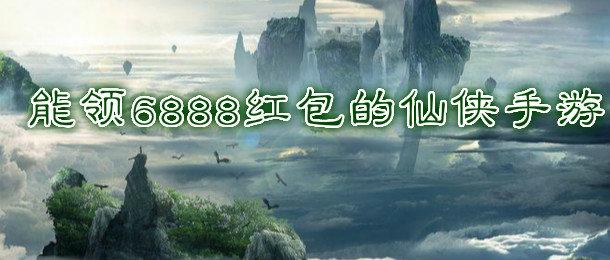 能领6888红包的仙侠手游推荐