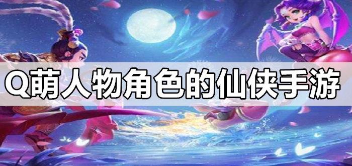 Q萌人物角色的仙侠手游